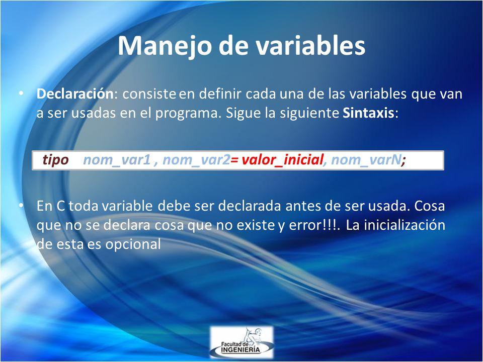 Manejo de variables Declaración: consiste en definir cada una de las variables que van a ser usadas en el programa. Sigue la siguiente Sintaxis: tipo