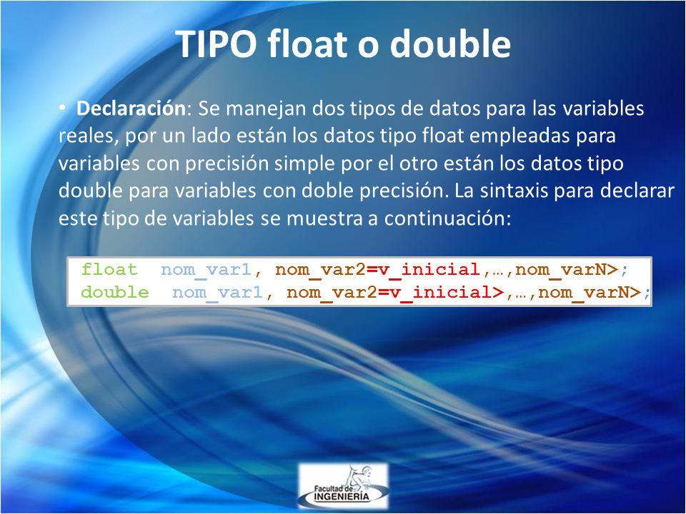 TIPO float o double Declaración: Se manejan dos tipos de datos para las variables reales, por un lado están los datos tipo float empleadas para variab