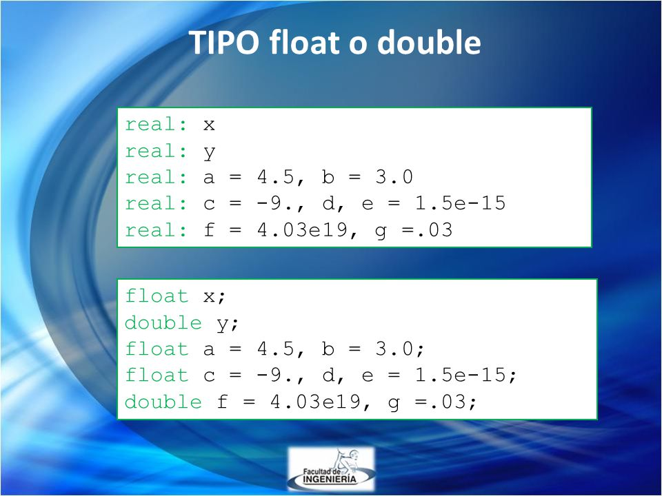 TIPO float o double real: x real: y real: a = 4.5, b = 3.0 real: c = -9., d, e = 1.5e-15 real: f = 4.03e19, g =.03 float x; double y; float a = 4.5, b