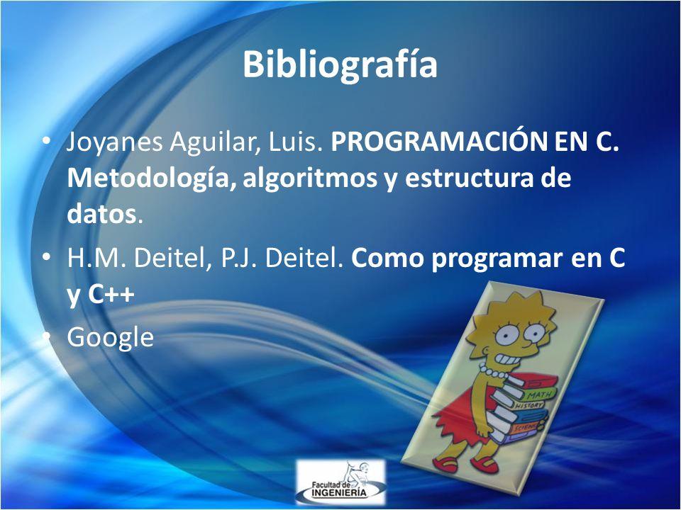 Bibliografía Joyanes Aguilar, Luis. PROGRAMACIÓN EN C. Metodología, algoritmos y estructura de datos. H.M. Deitel, P.J. Deitel. Como programar en C y