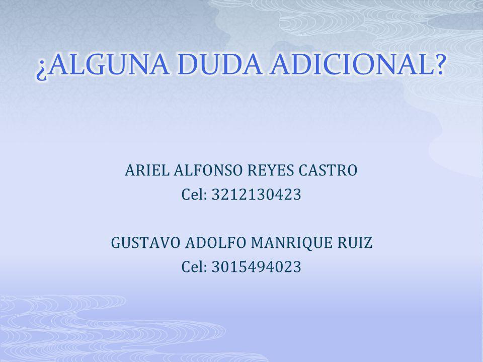 ARIEL ALFONSO REYES CASTRO Cel: 3212130423 GUSTAVO ADOLFO MANRIQUE RUIZ Cel: 3015494023