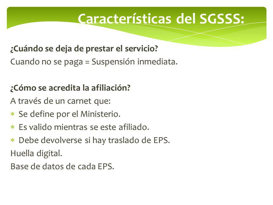 Características del SGSSS: ¿Cuándo se deja de prestar el servicio? Cuando no se paga = Suspensión inmediata. ¿Cómo se acredita la afiliación? A través