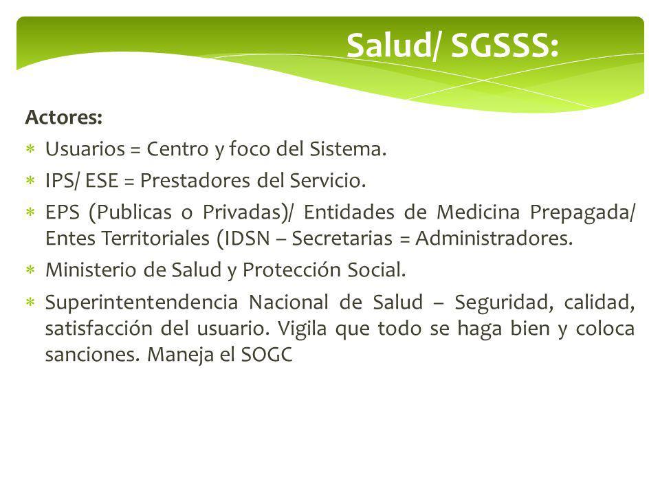 Salud/ SGSSS: Actores: Usuarios = Centro y foco del Sistema. IPS/ ESE = Prestadores del Servicio. EPS (Publicas o Privadas)/ Entidades de Medicina Pre