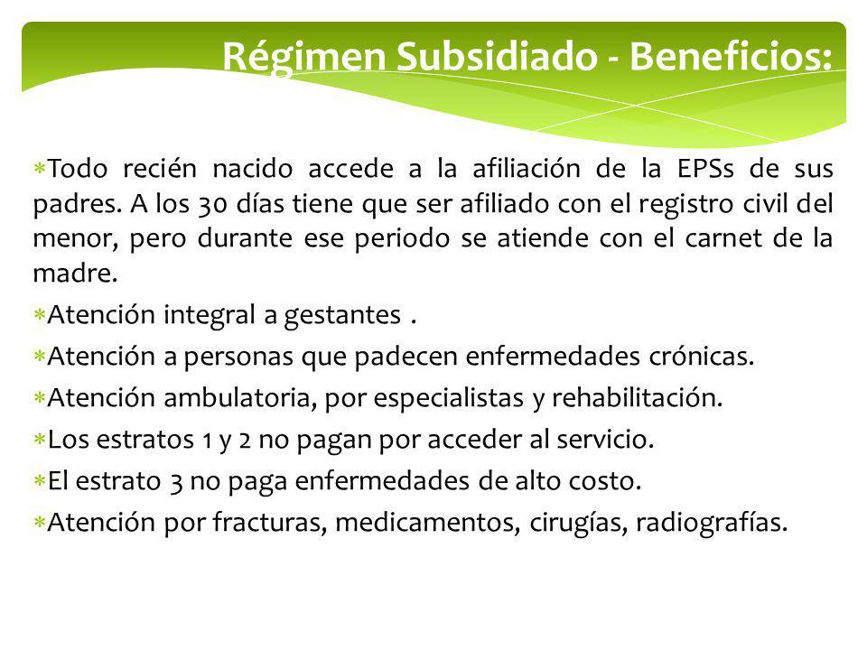 Régimen Subsidiado - Beneficios: Todo recién nacido accede a la afiliación de la EPSs de sus padres. A los 30 días tiene que ser afiliado con el regis