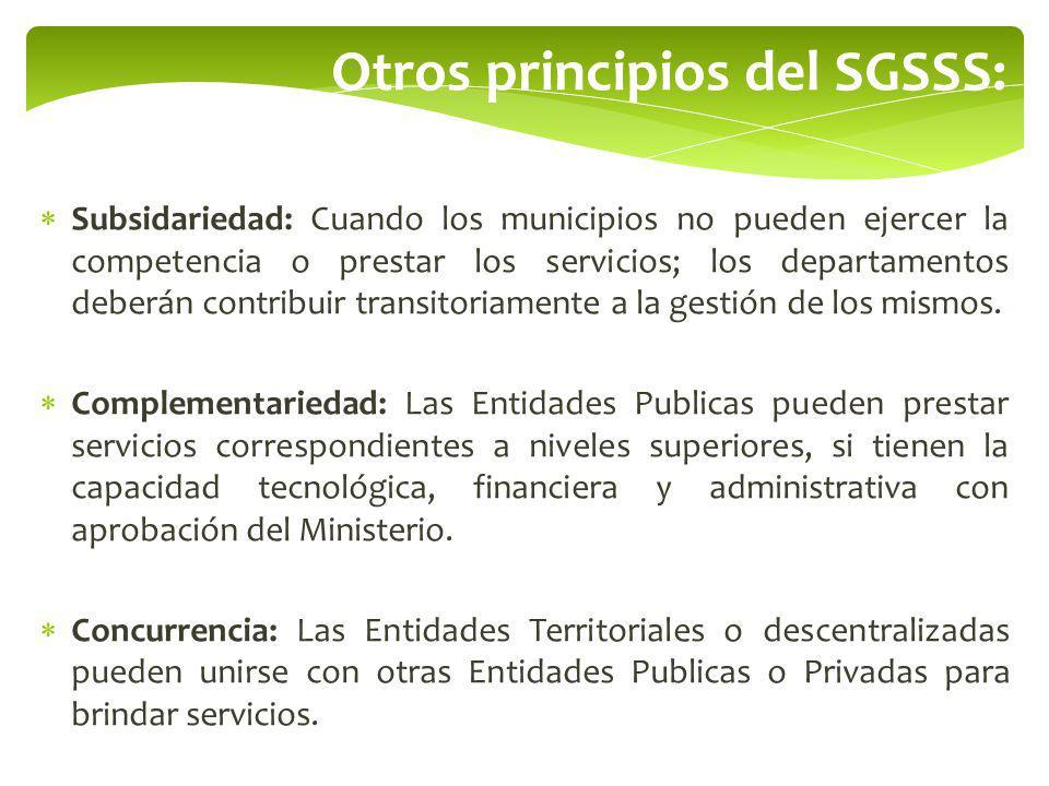 Otros principios del SGSSS: Subsidariedad: Cuando los municipios no pueden ejercer la competencia o prestar los servicios; los departamentos deberán c