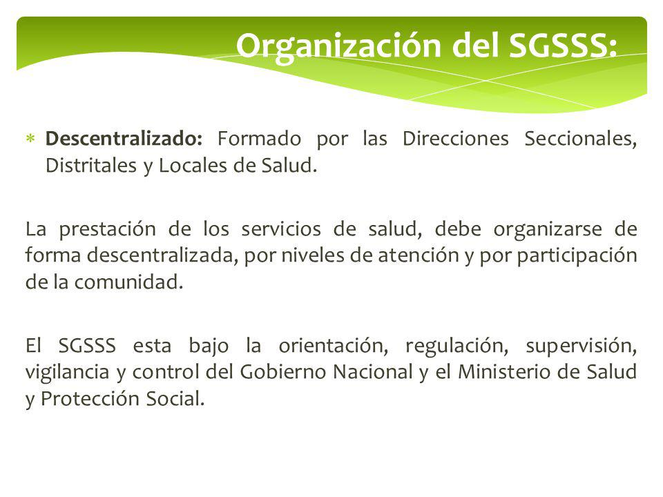 Organización del SGSSS: Descentralizado: Formado por las Direcciones Seccionales, Distritales y Locales de Salud. La prestación de los servicios de sa