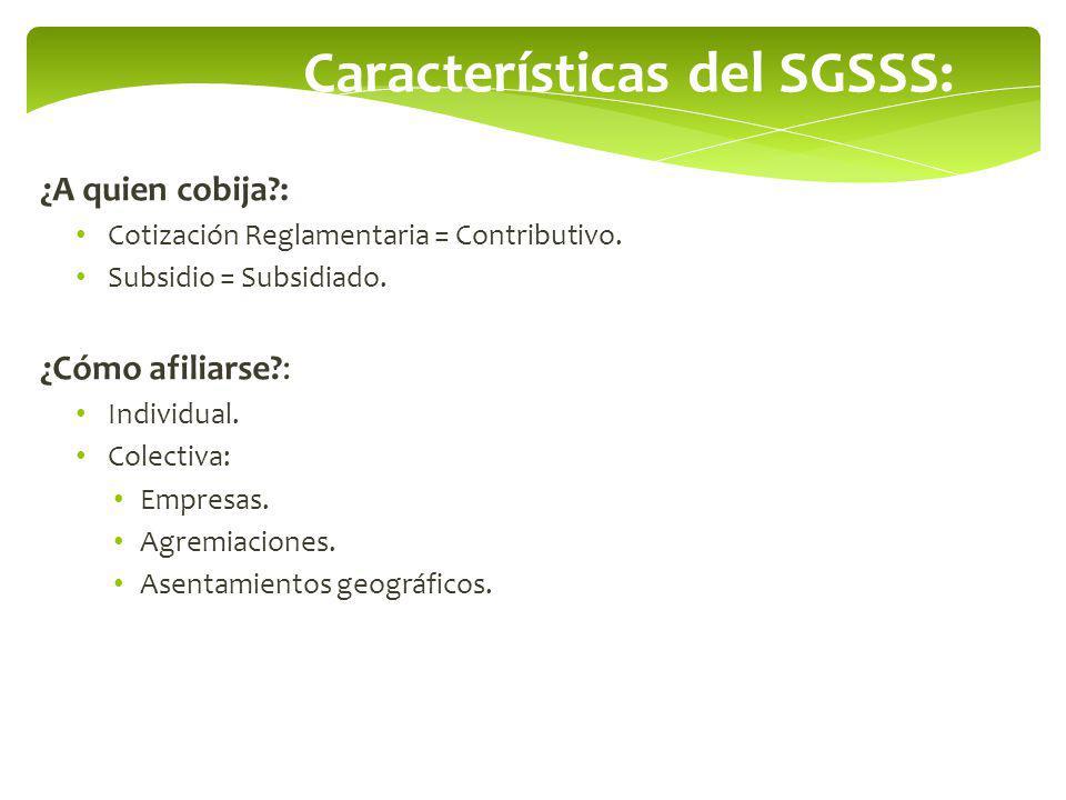 Características del SGSSS: ¿A quien cobija?: Cotización Reglamentaria = Contributivo. Subsidio = Subsidiado. ¿Cómo afiliarse?: Individual. Colectiva: