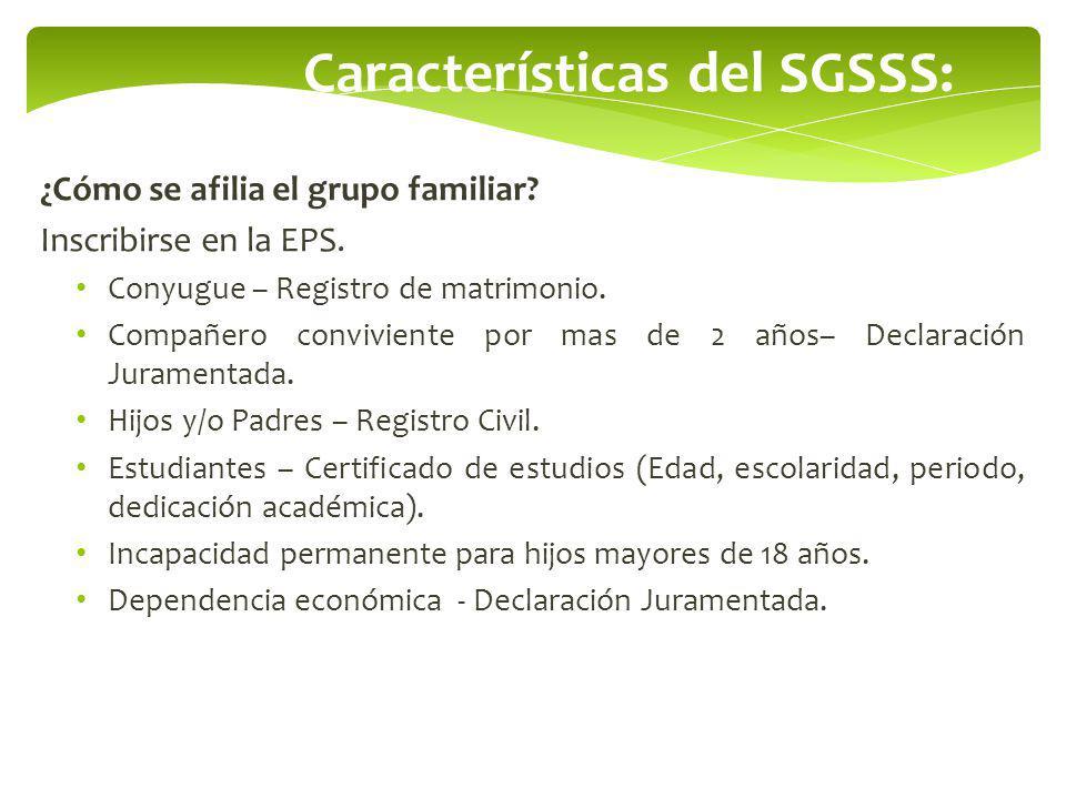 Características del SGSSS: ¿Cómo se afilia el grupo familiar? Inscribirse en la EPS. Conyugue – Registro de matrimonio. Compañero conviviente por mas