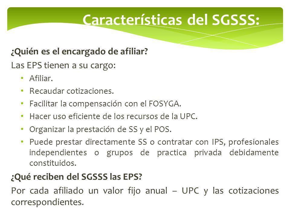 Características del SGSSS: ¿Quién es el encargado de afiliar? Las EPS tienen a su cargo: Afiliar. Recaudar cotizaciones. Facilitar la compensación con