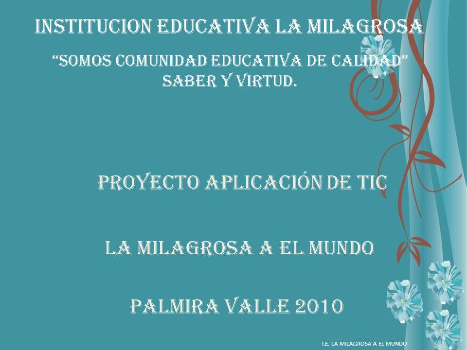 INSTITUCION EDUCATIVA LA MILAGROSA PROYECTO APLICACIÓN DE TIC LA MILAGROSA A EL MUNDO PALMIRA VALLE 2010 I.E. LA MILAGROSA A EL MUNDO Somos comunidad