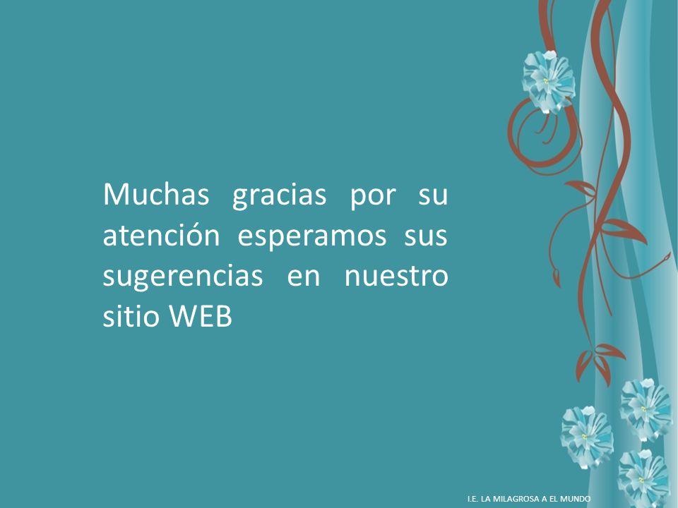 Muchas gracias por su atención esperamos sus sugerencias en nuestro sitio WEB I.E. LA MILAGROSA A EL MUNDO