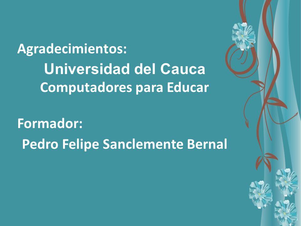 Agradecimientos: Universidad del Cauca Computadores para Educar Formador: Pedro Felipe Sanclemente Bernal