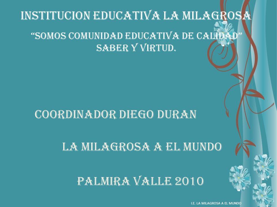 INSTITUCION EDUCATIVA LA MILAGROSA Coordinador Diego duran LA MILAGROSA A EL MUNDO PALMIRA VALLE 2010 I.E. LA MILAGROSA A EL MUNDO Somos comunidad edu