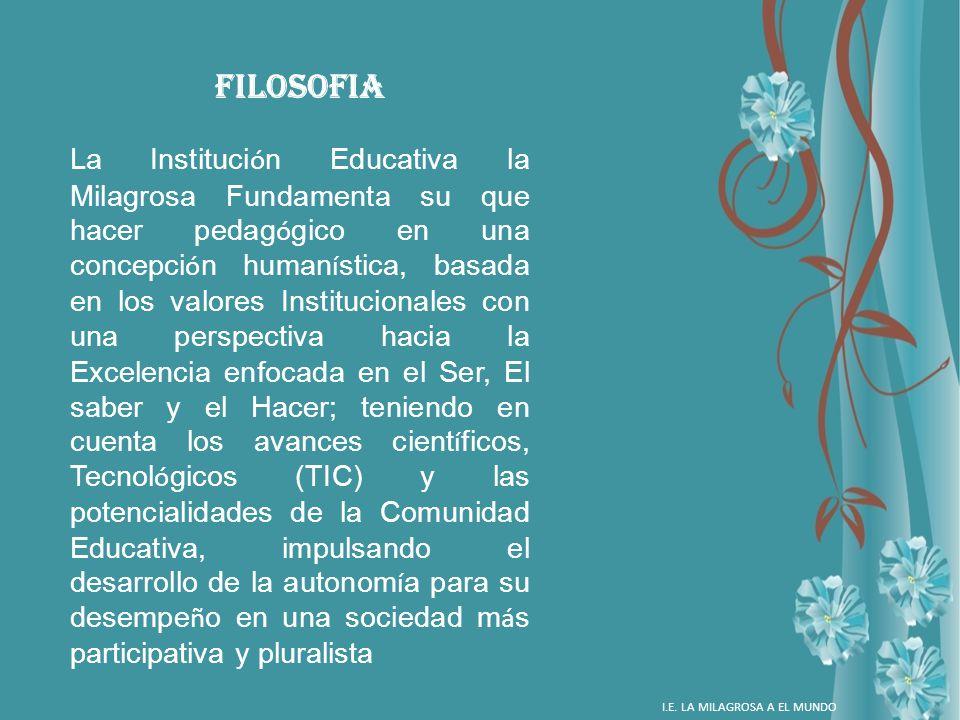 FILOSOFIA La Instituci ó n Educativa la Milagrosa Fundamenta su que hacer pedag ó gico en una concepci ó n human í stica, basada en los valores Instit