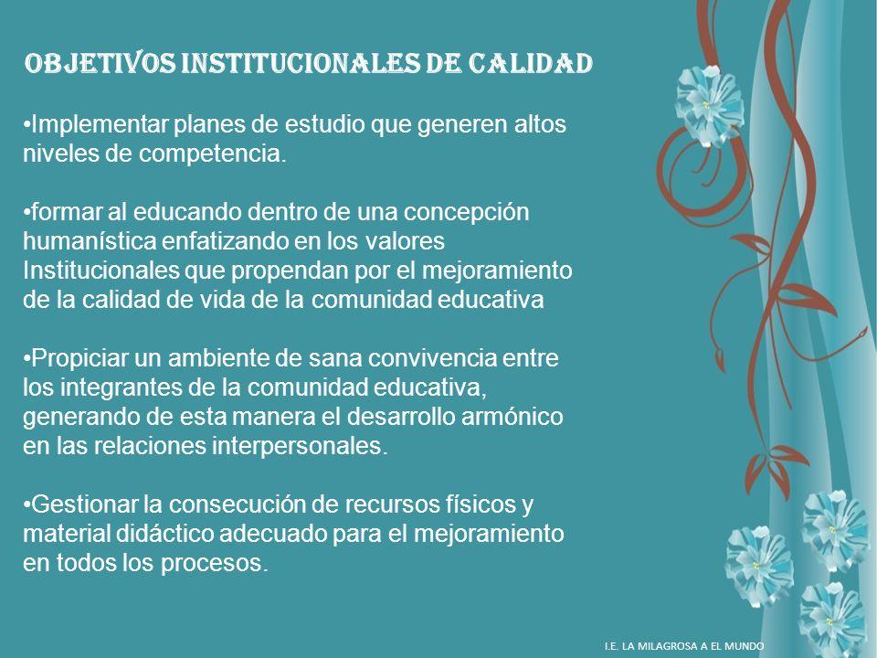 OBJETIVOS INSTITUCIONALES DE CALIDAD Implementar planes de estudio que generen altos niveles de competencia. formar al educando dentro de una concepci