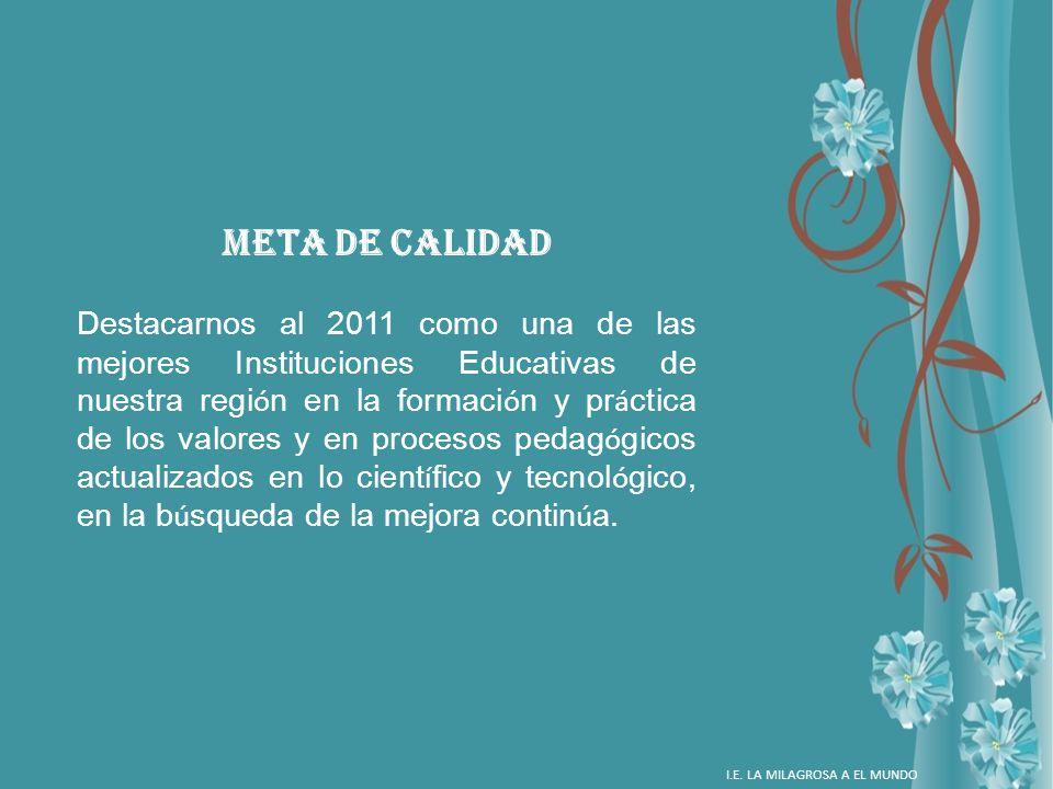 META DE CALIDAD Destacarnos al 2011 como una de las mejores Instituciones Educativas de nuestra regi ó n en la formaci ó n y pr á ctica de los valores