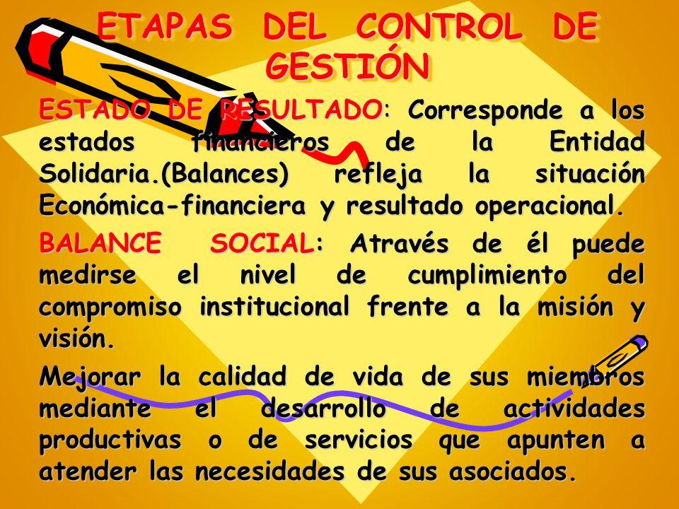 ETAPAS DEL CONTROL DE GESTIÓN ESTADO DE RESULTADO: Corresponde a los estados financieros de la Entidad Solidaria.(Balances) refleja la situación Econó