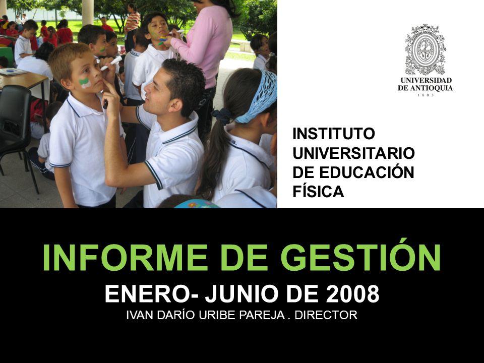 INFORME DE GESTIÓN ENERO- JUNIO DE 2008 IVAN DARÍO URIBE PAREJA. DIRECTOR INSTITUTO UNIVERSITARIO DE EDUCACIÓN FÍSICA