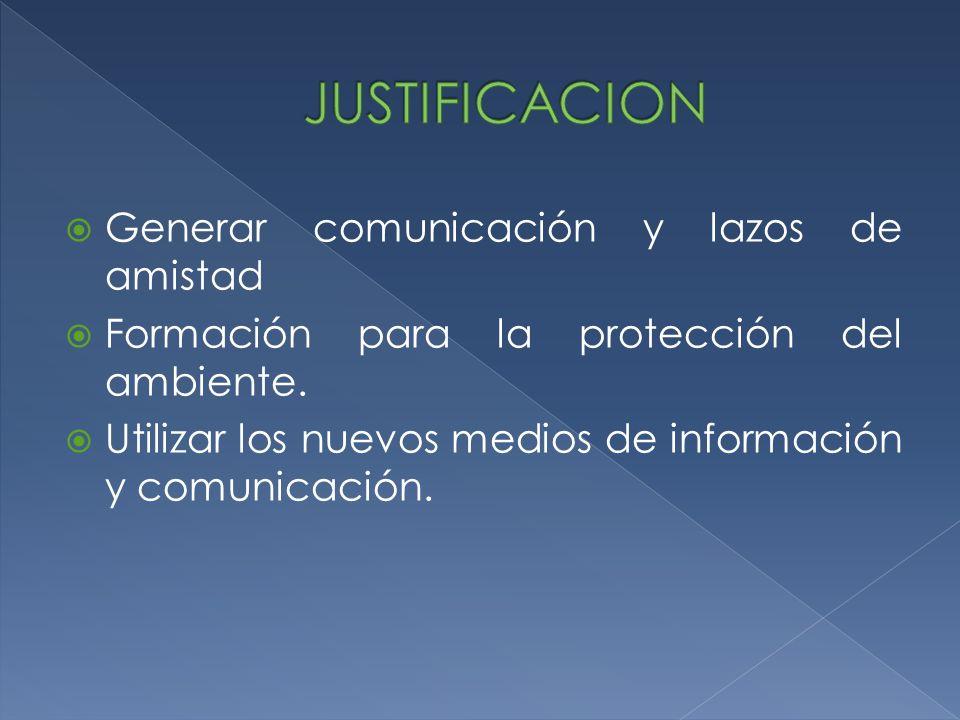 Generar comunicación y lazos de amistad Formación para la protección del ambiente. Utilizar los nuevos medios de información y comunicación.