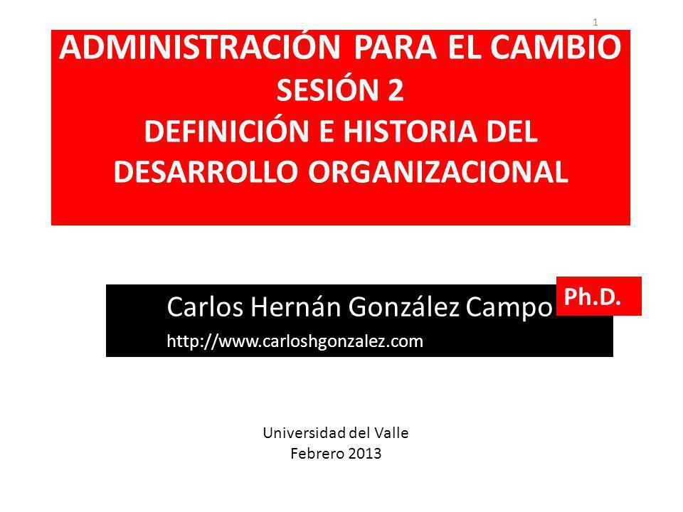 ADMINISTRACIÓN PARA EL CAMBIO SESIÓN 2 DEFINICIÓN E HISTORIA DEL DESARROLLO ORGANIZACIONAL 1 Carlos Hernán González Campo http://www.carloshgonzalez.com Ph.D.