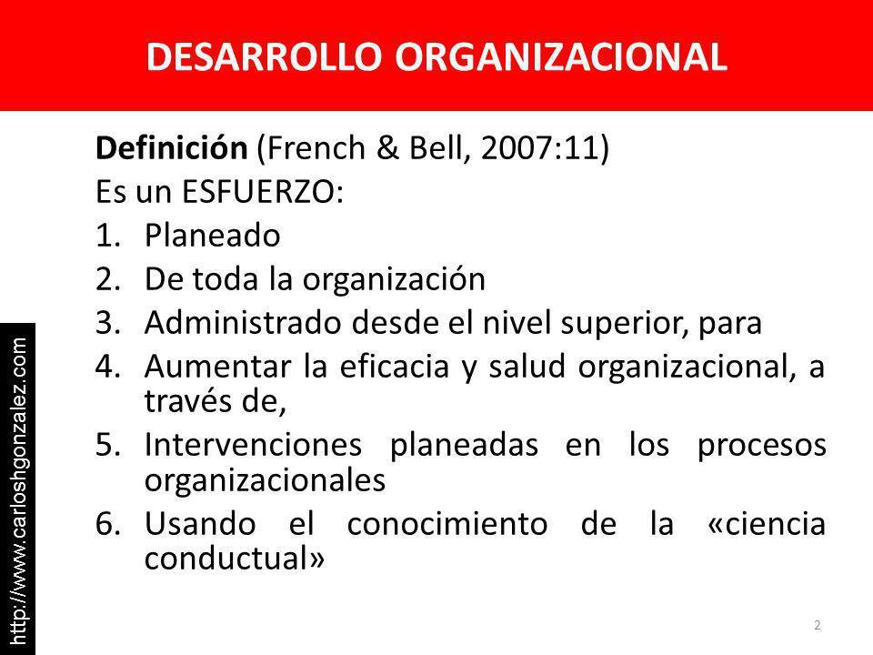 DESARROLLO ORGANIZACIONAL Definición (French & Bell, 2007:11) Es un ESFUERZO: 1.Planeado 2.De toda la organización 3.Administrado desde el nivel superior, para 4.Aumentar la eficacia y salud organizacional, a través de, 5.Intervenciones planeadas en los procesos organizacionales 6.Usando el conocimiento de la «ciencia conductual» 2 http://www.carloshgonzalez.com