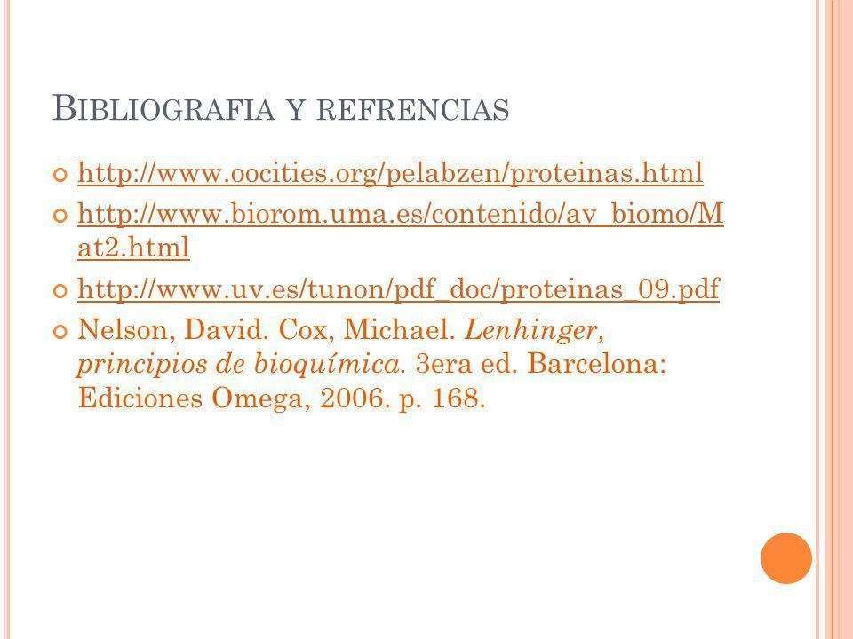B IBLIOGRAFIA Y REFRENCIAS http://www.oocities.org/pelabzen/proteinas.html http://www.biorom.uma.es/contenido/av_biomo/M at2.html http://www.biorom.um