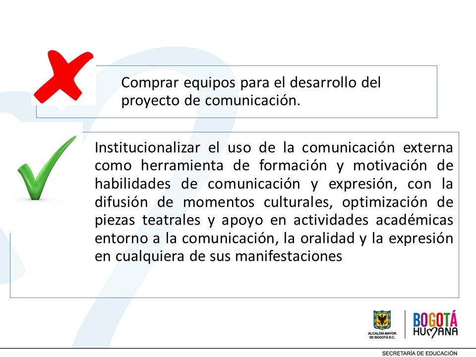 Comprar equipos para el desarrollo del proyecto de comunicación. Institucionalizar el uso de la comunicación externa como herramienta de formación y m