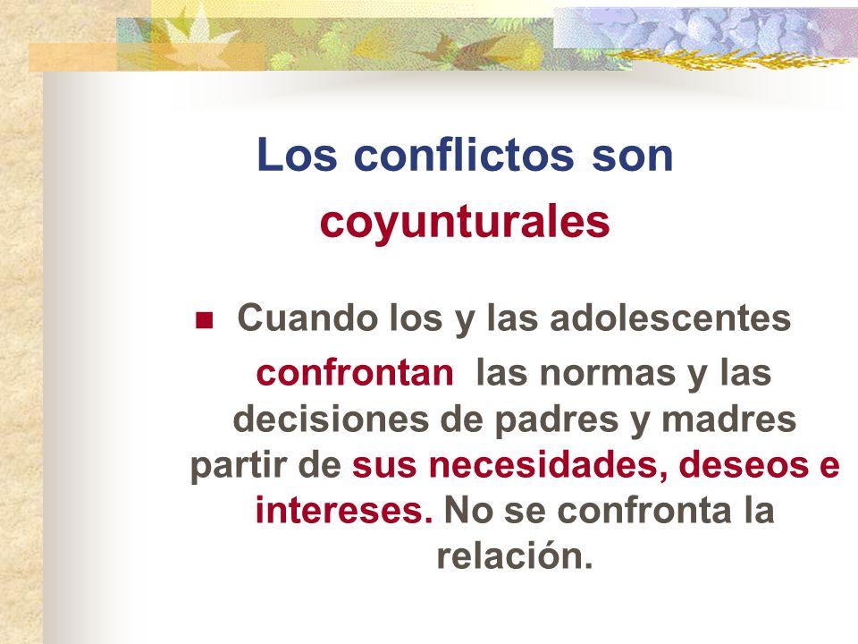 Los conflictos son coyunturales Cuando los y las adolescentes confrontan las normas y las decisiones de padres y madres partir de sus necesidades, des