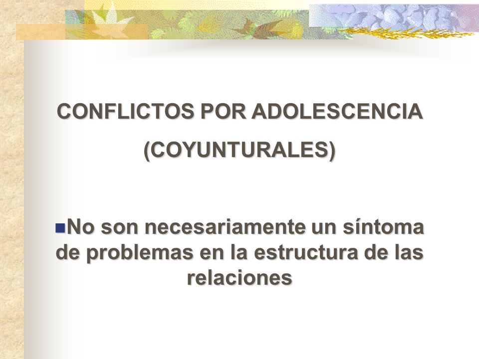CONFLICTOS POR ADOLESCENCIA (COYUNTURALES) No son necesariamente un síntoma de problemas en la estructura de las relaciones No son necesariamente un s