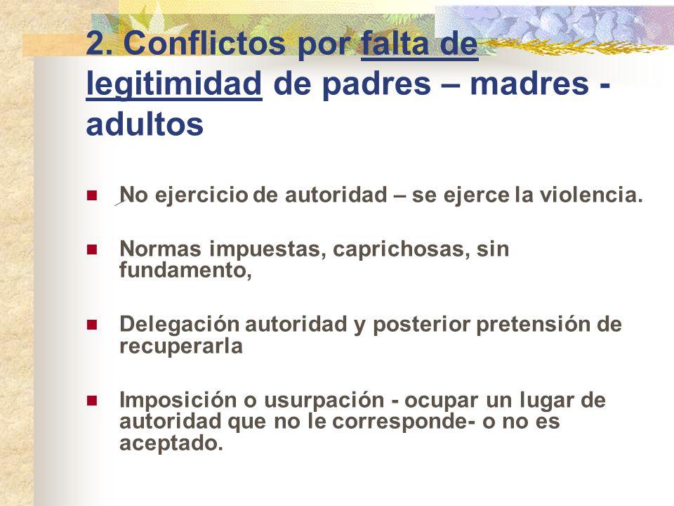 2. Conflictos por falta de legitimidad de padres – madres - adultos No ejercicio de autoridad – se ejerce la violencia. Normas impuestas, caprichosas,