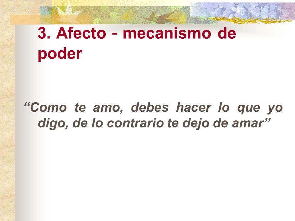3. Afecto - mecanismo de poder Como te amo, debes hacer lo que yo digo, de lo contrario te dejo de amar