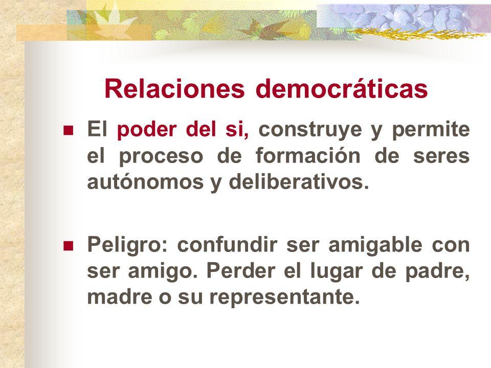 Relaciones democráticas El poder del si, construye y permite el proceso de formación de seres autónomos y deliberativos. Peligro: confundir ser amigab