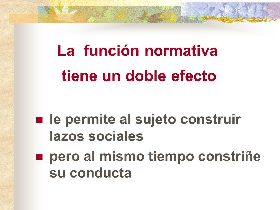 La función normativa tiene un doble efecto le permite al sujeto construir lazos sociales pero al mismo tiempo constriñe su conducta