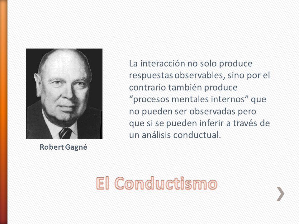 Robert Gagné La interacción no solo produce respuestas observables, sino por el contrario también produce procesos mentales internos que no pueden ser