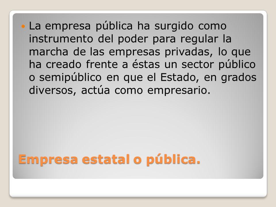 Empresa estatal o pública. La empresa pública ha surgido como instrumento del poder para regular la marcha de las empresas privadas, lo que ha creado