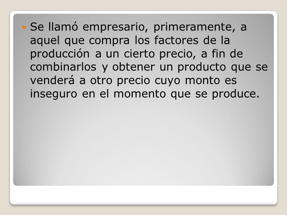 Se llamó empresario, primeramente, a aquel que compra los factores de la producción a un cierto precio, a fin de combinarlos y obtener un producto que