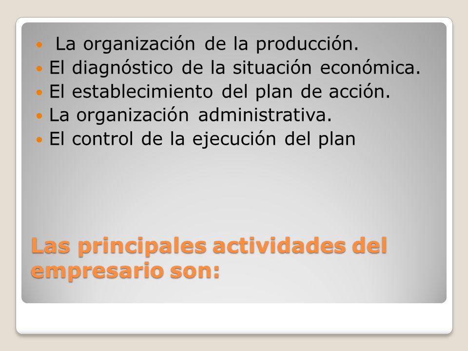 Las principales actividades del empresario son: La organización de la producción. El diagnóstico de la situación económica. El establecimiento del pla