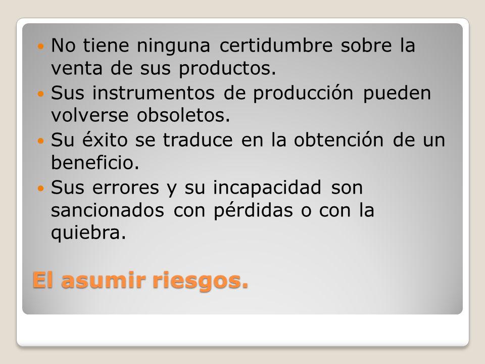 El asumir riesgos. No tiene ninguna certidumbre sobre la venta de sus productos. Sus instrumentos de producción pueden volverse obsoletos. Su éxito se