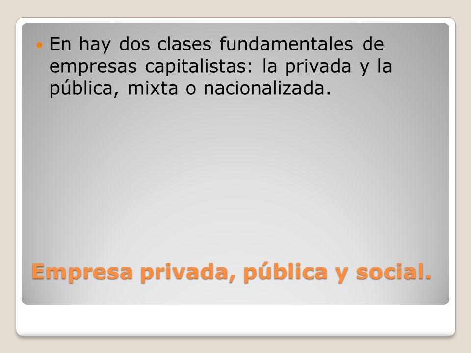 Empresa privada, pública y social. En hay dos clases fundamentales de empresas capitalistas: la privada y la pública, mixta o nacionalizada.