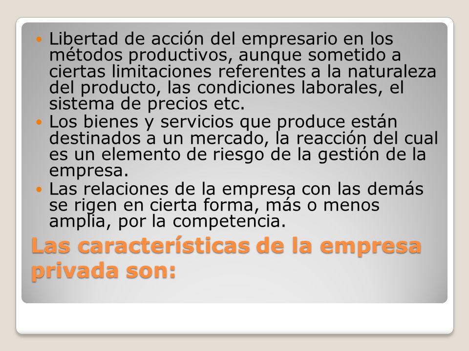 Las características de la empresa privada son: Libertad de acción del empresario en los métodos productivos, aunque sometido a ciertas limitaciones re