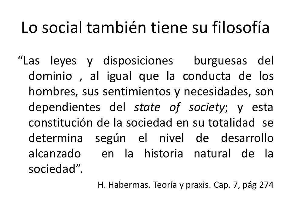 Lo social también tiene su filosofía Las leyes y disposiciones burguesas del dominio, al igual que la conducta de los hombres, sus sentimientos y nece