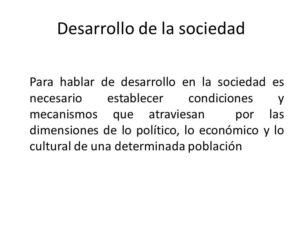 Desarrollo de la sociedad Para hablar de desarrollo en la sociedad es necesario establecer condiciones y mecanismos que atraviesan por las dimensiones