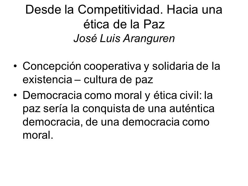 Desde la Competitividad. Hacia una ética de la Paz José Luis Aranguren Concepción cooperativa y solidaria de la existencia – cultura de paz Democracia