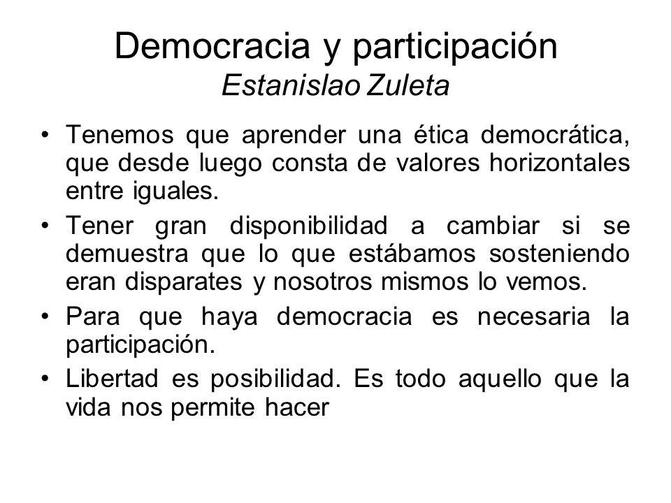 Democracia y participación Estanislao Zuleta Tenemos que aprender una ética democrática, que desde luego consta de valores horizontales entre iguales.
