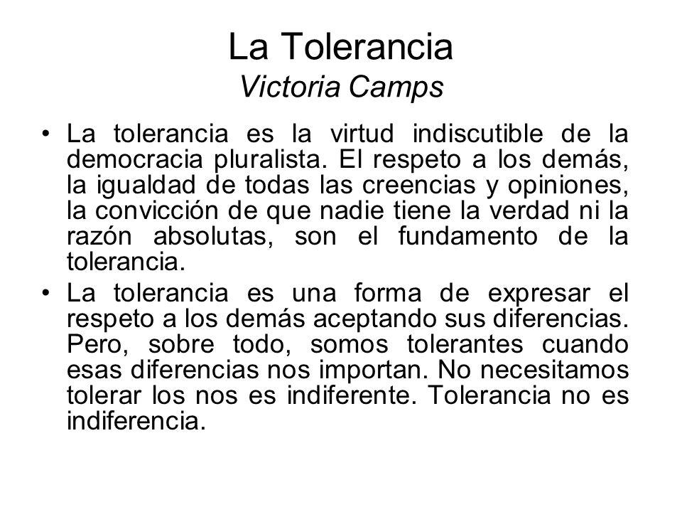 La Tolerancia Victoria Camps La tolerancia es la virtud indiscutible de la democracia pluralista. El respeto a los demás, la igualdad de todas las cre