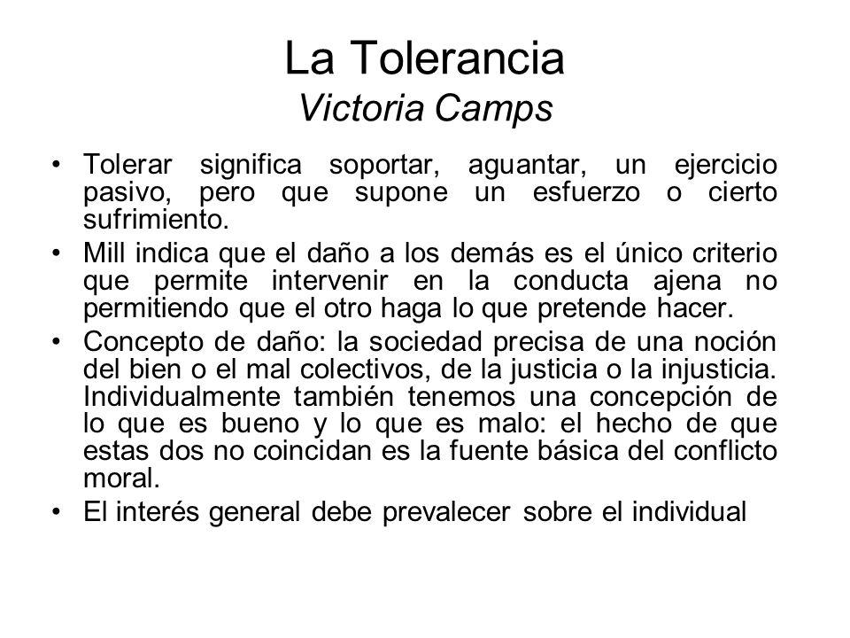 La Tolerancia Victoria Camps Tolerar significa soportar, aguantar, un ejercicio pasivo, pero que supone un esfuerzo o cierto sufrimiento. Mill indica
