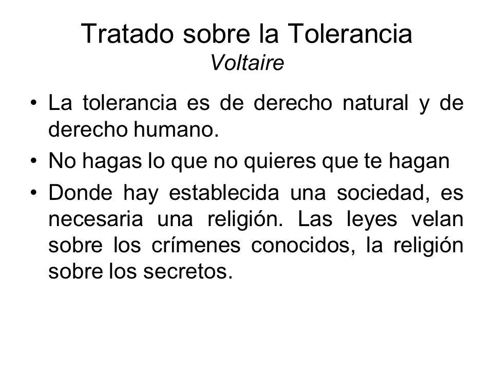Tratado sobre la Tolerancia Voltaire La tolerancia es de derecho natural y de derecho humano. No hagas lo que no quieres que te hagan Donde hay establ