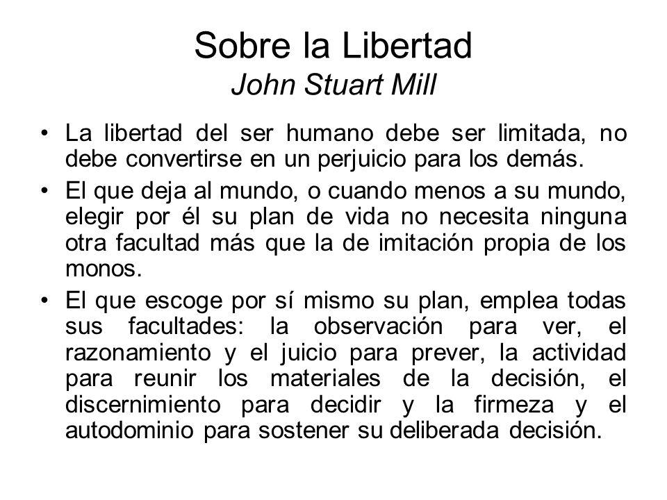 Sobre la Libertad John Stuart Mill La libertad del ser humano debe ser limitada, no debe convertirse en un perjuicio para los demás. El que deja al mu
