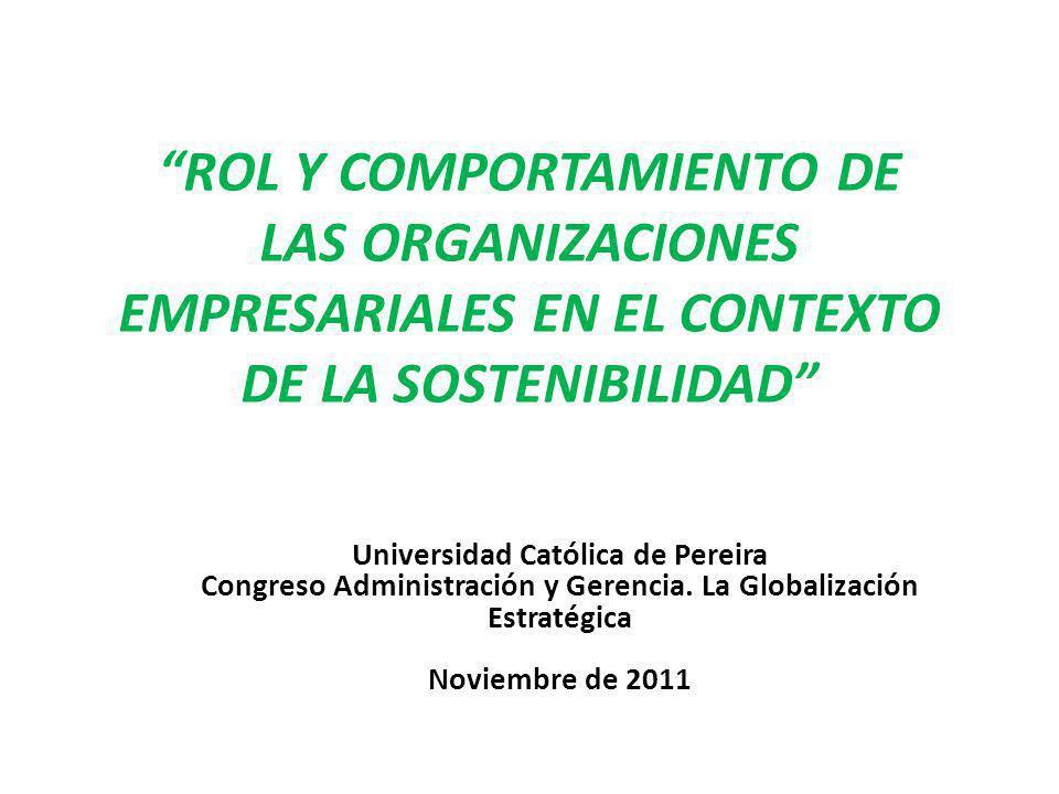 ROL Y COMPORTAMIENTO DE LAS ORGANIZACIONES EMPRESARIALES EN EL CONTEXTO DE LA SOSTENIBILIDAD Universidad Católica de Pereira Congreso Administración y