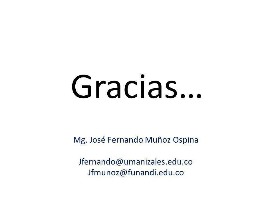 Gracias… Mg. José Fernando Muñoz Ospina Jfernando@umanizales.edu.co Jfmunoz@funandi.edu.co
